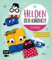 Helden der Kindheit – Das Nähbuch - Die beliebtesten Kultfiguren als Taschen, Motivkissen, Schlafmasken und mehr