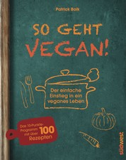 So geht vegan! - Der einfache Einstieg in ein veganes Leben - Das 10-Punkte-Programm mit über 100 Rezepten
