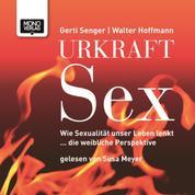 Urkraft Sex - Wie Sexualität unser Leben lenkt ... die weibliche Perspektive