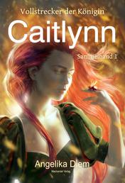 Caitlynn - Vollstrecker der Königin Sammelband 1