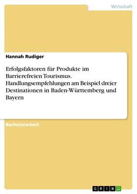 Erfolgsfaktoren für Produkte im Barrierefreien Tourismus. Handlungsempfehlungen am Beispiel dreier Destinationen in Baden-Württemberg und Bayern