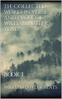 William Butler Yeats: The Collected Works in Verse and Prose of William Butler Yeats