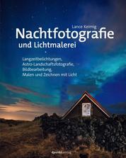 Nachtfotografie und Lichtmalerei - Langzeitbelichtungen, Astro-Landschaftsfotografie, Bildbearbeitung, Malen und Zeichnen mit Licht