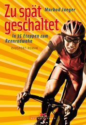 Zu spät geschaltet - In 35 Etappen zum Rennradwahn