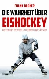 Die Wahrheit über Eishockey - Der härteste, schnellste und kälteste Sport der Welt
