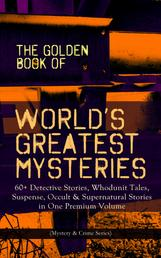 THE GOLDEN BOOK OF WORLD'S GREATEST MYSTERIES – 60+ Detective Stories, Whodunit Tales, Suspense, Occult & Supernatural Stories in One Premium Volume (Mystery & Crime Anthology) - The World's Finest Mysteries by the World's Greatest Authors: The Purloined Letter, A Scandal in Bohemia, The Safety Match, The Black Hand, The Rope of Fear, Number 13, The Birth-Mark…