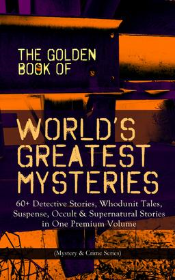 THE GOLDEN BOOK OF WORLD'S GREATEST MYSTERIES – 60+ Detective Stories