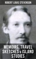Robert Louis Stevenson: Robert Louis Stevenson: Memoirs, Travel Sketches & Island Studies
