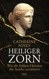 Heiliger Zorn - Wie die frühen Christen die Antike zerstörten - Mit zahlreichen farbigen Abbildungen