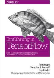 Einführung in TensorFlow - Deep-Learning-Systeme programmieren, trainieren, skalieren und deployen