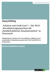 """""""Schalom und Grüß Gott""""? – Die NGO """"Koordinierungsausschuss für christlich-jüdische Zusammenarbeit"""" in Österreich - Pragmatische Analyse der Grundlinien, Aufgaben und potentieller Zukunftsszenarien der NGO und NPO in Österreich"""