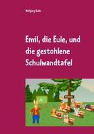 Wolfgang Kulla: Emil, die Eule, und die gestohlene Schulwandtafel