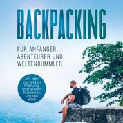 Backpacking für Anfänger, Abenteurer und Weltenbummler: Mit der perfekten Planung und einem Rucksack um die Welt