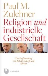 Religion und industrielle Gesellschaft - Eine Entfremdung von Kirche und Arbeiterschaft. Eine historische und empirische Studie