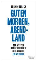 Bernd Ulrich: Guten Morgen, Abendland - Der Westen am Beginn einer neuen Epoche ★★★