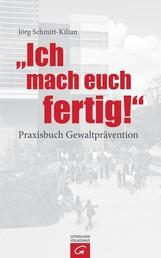 Ich mach euch fertig! - Praxisbuch Gewaltprävention