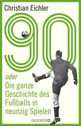 90 - oder Die ganze Geschichte des Fußballs in neunzig Spielen