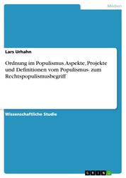 Ordnung im Populismus. Aspekte, Projekte und Definitionen vom Populismus- zum Rechtspopulismusbegriff