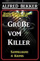 Alfred Bekker: Grüße vom Killer: Sammelband 4 Krimis