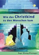 Inge Elsing-Fitzinger: Wie das Christkind zu den Menschen kam