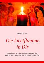 Die Lichtflamme in Dir - Einführung in das kontemplative Gebet mit Geschichten, Impulsen und Orientierungsbildern