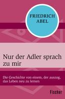 Friedrich Abel: Nur der Adler sprach zu mir