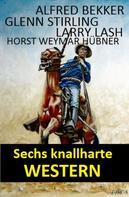 Alfred Bekker: Sechs knallharte Western