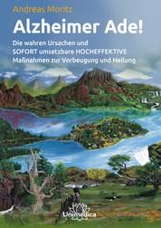 Alzheimer Ade!- E-Book - Die wahren Ursachen und SOFORT umsetzbare HOCHEFFEKTIVE Maßnahmen zur Vorbeugung und Heilung