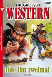 Die großen Western 122 - Töte ihn zweimal