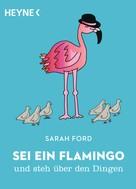 Sarah Ford: Sei ein Flamingo und steh über den Dingen ★★