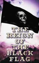The Reign of the Black Flag - 80+ Novels, Stories, Legends & History of the True Buccaneers