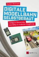 Gustav Wostrack: Digitale Modellbahn selbstgebaut