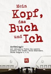 Mein Kopf, das Buch und ich - Anthologie mit exklusiven Texten von unseren Autoren Loti Kioske, Bernd Schremmer, Edith Jürgens u. v. m.