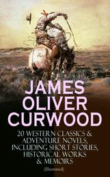 JAMES OLIVER CURWOOD: 20 Western Classics & Adventure Novels, Including Short Stories, Historical Works & Memoirs (Illustrated) - The Gold Hunters, The Grizzly King, The Wolf Hunters, Kazan, Baree, The Danger Trail, The Flower of the North, The Hunted Woman, The Valley of Silent Men…