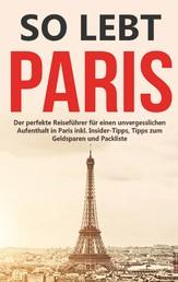 So lebt Paris: Der perfekte Reiseführer für einen unvergesslichen Aufenthalt in Paris inkl. Insider-Tipps, Tipps zum Geldsparen und Packliste