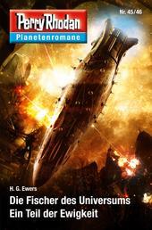 Planetenroman 45 + 46: Der Fischer des Universums / Ein Teil der Ewigkeit - Zwei abgeschlossene Romane aus dem Perry Rhodan Universum