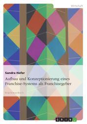 Aufbau und Konzeptionierung eines Franchise-Systems als Franchisegeber