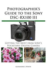 Photographer's Guide to the Sony DSC-RX100 III - Getting the Most from Sony's Pocketable Digital Camera