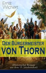 Der Bürgermeister von Thorn (Historischer Roman aus dem 15. Jahrhundert) - Rittergeschichte - Die Zeit des Deutschen Ordens in Ostpreußen (Ein Klassiker des Heimatromans)