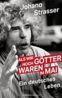 Johano Strasser: Als wir noch Götter waren im Mai