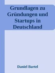 Grundlagen zu Gründungen und Startups in Deutschland - Marktanalyse, Definition und Kennzahlen der Gründerszene in der BRD mit umfangreichen Quellenangaben