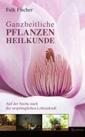 Falk Fischer: Ganzheitliche Pflanzenheilkunde - Auf der Suche nach der ursprünglichen Lebenskraft