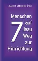 Joachim Leberecht: 7 Menschen auf Jesu Weg zur Hinrichtung