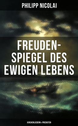 Freuden-Spiegel des ewigen Lebens (Kirchenliedern & Predigten)