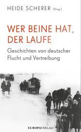 Wer Beine hat, der laufe - Geschichten von deutscher Flucht und Vertreibung