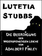 Lutetia Stubbs: Lutetia Stubbs - Die Beerdigung der widerspenstigen Leiche von Adalbert Finley