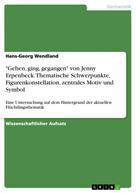 """Hans-Georg Wendland: """"Gehen, ging, gegangen"""" von Jenny Erpenbeck. Thematische Schwerpunkte, Figurenkonstellation, zentrales Motiv und Symbol"""
