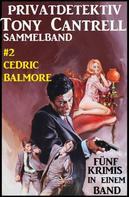 Cedric Balmore: Privatdetektiv Tony Cantrell Sammelband #2 - Fünf Krimis in einem Band