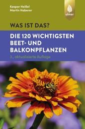 Was ist das? Die 120 wichtigsten Beet- und Balkonpflanzen - Beet- und Balkonpflanzen spielend leicht erkennen