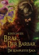 John Jakes: BRAK, DER BARBAR - DIE KOMPLETTE SAGA